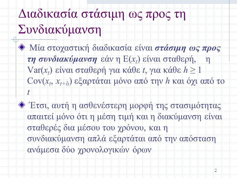2 Διαδικασία στάσιμη ως προς τη Συνδιακύμανση Μία στοχαστική διαδικασία είναι στάσιμη ως προς τη συνδιακύμανση εάν η E(x t ) είναι σταθερή, η Var(x t