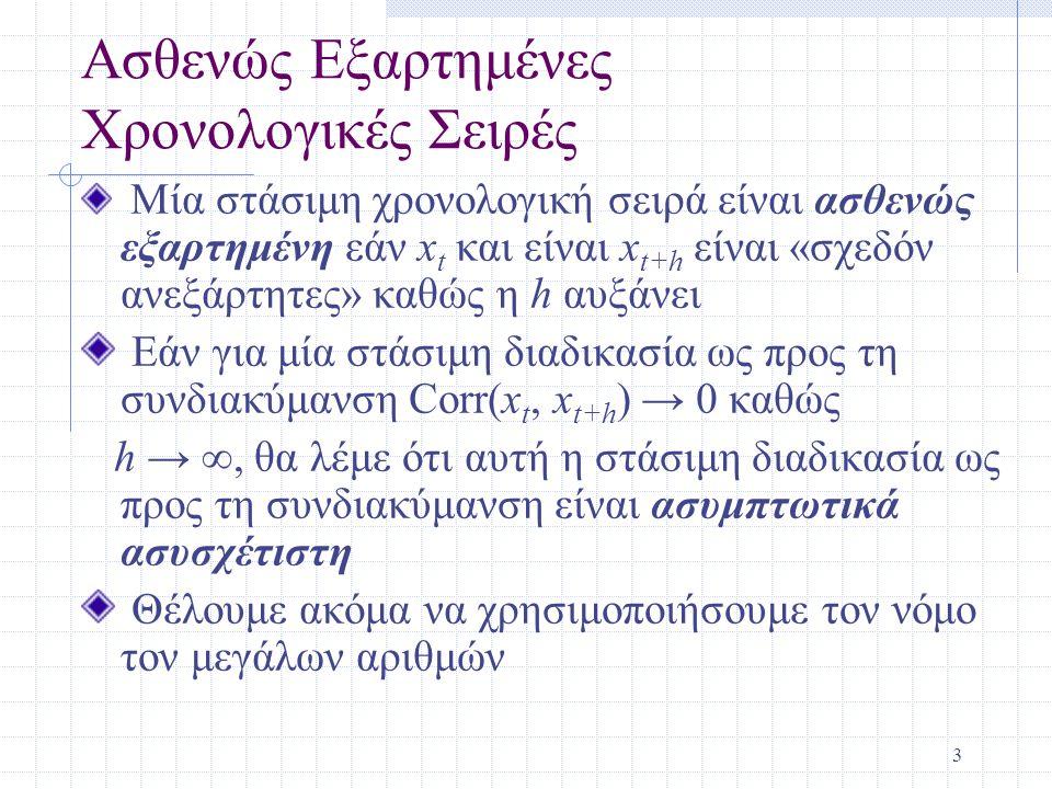 4 Μία Διαδικασία Κινητού Μέσου Πρώτης Τάξης MA(1) Μία διαδικασία κινητού μέσου πρώτης τάξης (moving average) [MA(1)] εκφράζεται ως x t = e t +  1 e t-1, t = 1, 2, … υποθέτοντας ότι τα e t είναι ισόνομα και ανεξάρτητα με μέση τιμή 0 και διακύμανση  2 e Η διαδικασία αυτή είναι στάσιμη, ασθενώς εξαρτημένη ακολουθία καθώς μεταβλητές διαφοράς μιας περιόδου συσχετίζονται και μεταβλητές διαφοράς 2 περιόδων δεν συσχετίζονται