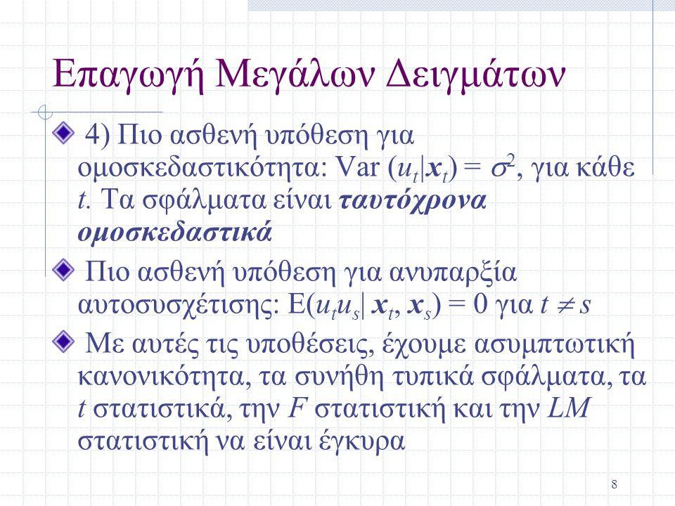 8 Επαγωγή Μεγάλων Δειγμάτων 4) Πιο ασθενή υπόθεση για ομοσκεδαστικότητα: Var (u t |x t ) =  2, για κάθε t. Τα σφάλματα είναι ταυτόχρονα ομοσκεδαστικά