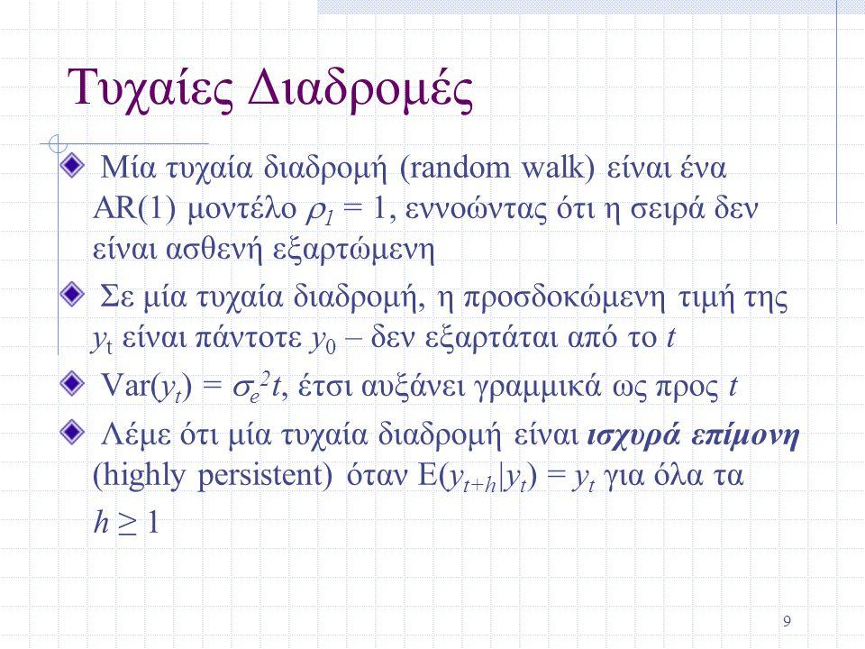 10 Τυχαίες Διαδρομές (συνέχεια) Μία τυχαία διαδικασία είναι μία ειδική περίπτωση αυτού που είναι γνωστό ως διαδικασία μοναδιαίας ρίζας (unit root process) Σημειώστε ότι η τάση και η επιμονή είναι δύο διαφορετικές έννοιες – μία σειρά μπορεί να έχει τάση αλλά να είναι ασθενή εξαρτώμενη, ή μία σειρά μπορεί να είναι ισχυρά επίμονη χωρίς τάση Μία τυχαία διαδικασία με κατεύθυνση (drift) είναι ένα παράδειγμα μιας σειράς με ισχυρή επιμονή και τάση, y t =α 0 +y t-1 +e t, t=1,2,…,