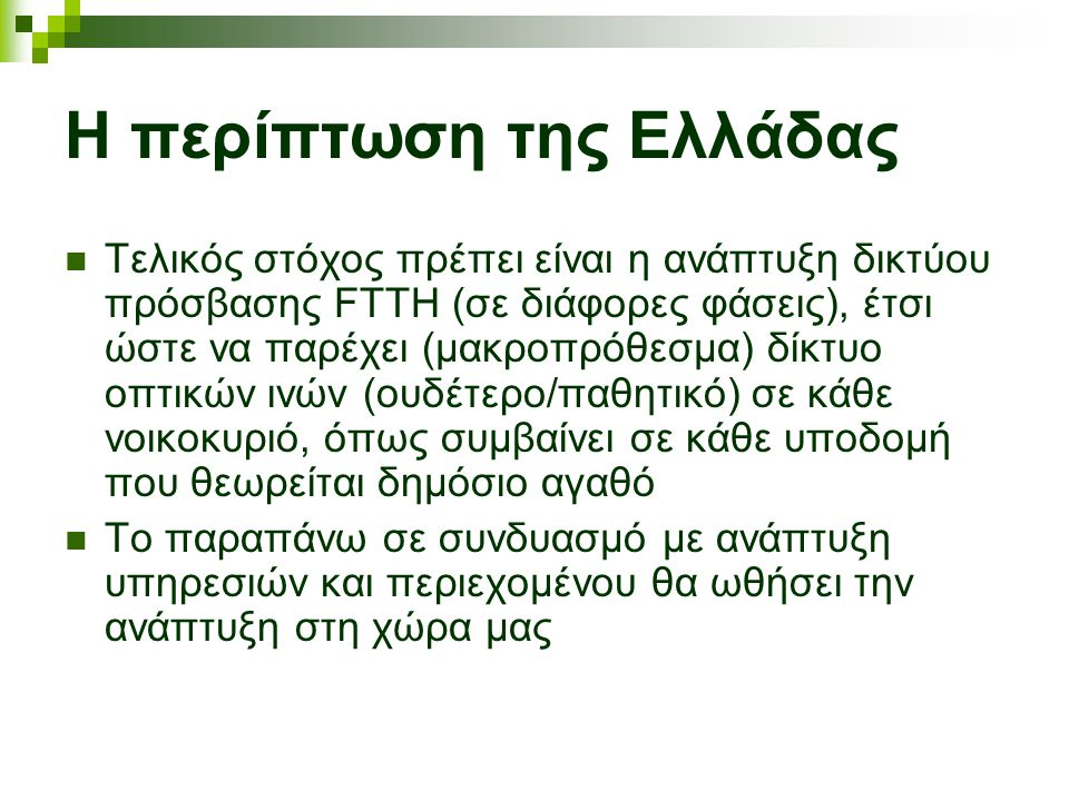 Η περίπτωση της Ελλάδας Τελικός στόχος πρέπει είναι η ανάπτυξη δικτύου πρόσβασης FTTH (σε διάφορες φάσεις), έτσι ώστε να παρέχει (μακροπρόθεσμα) δίκτυο οπτικών ινών (ουδέτερο/παθητικό) σε κάθε νοικοκυριό, όπως συμβαίνει σε κάθε υποδομή που θεωρείται δημόσιο αγαθό Το παραπάνω σε συνδυασμό με ανάπτυξη υπηρεσιών και περιεχομένου θα ωθήσει την ανάπτυξη στη χώρα μας