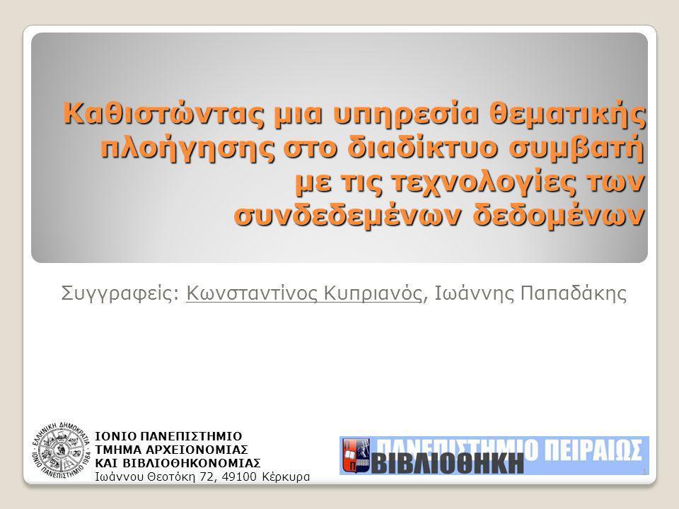 Καθιστώντας μια υπηρεσία θεματικής πλοήγησης στο διαδίκτυο συμβατή με τις τεχνολογίες των συνδεδεμένων δεδομένων Συγγραφείς: Κωνσταντίνος Κυπριανός, Ιωάννης Παπαδάκης ΙΟΝΙΟ ΠΑΝΕΠΙΣΤΗΜΙΟ ΤΜΗΜΑ ΑΡΧΕΙΟΝΟΜΙΑΣ ΚΑΙ ΒΙΒΛΙΟΘΗΚΟΝΟΜΙΑΣ Ιωάννου Θεοτόκη 72, 49100 Κέρκυρα 1