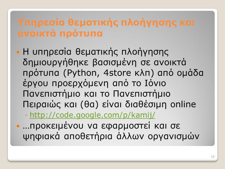 Υπηρεσία θεματικής πλοήγησης και ανοικτά πρότυπα Η υπηρεσία θεματικής πλοήγησης δημιουργήθηκε βασισμένη σε ανοικτά πρότυπα (Python, 4store κλπ) από ομάδα έργου προερχόμενη από το Ιόνιο Πανεπιστήμιο και το Πανεπιστήμιο Πειραιώς και (θα) είναι διαθέσιμη online ◦http://code.google.com/p/kamij/http://code.google.com/p/kamij/ …προκειμένου να εφαρμοστεί και σε ψηφιακά αποθετήρια άλλων οργανισμών 18