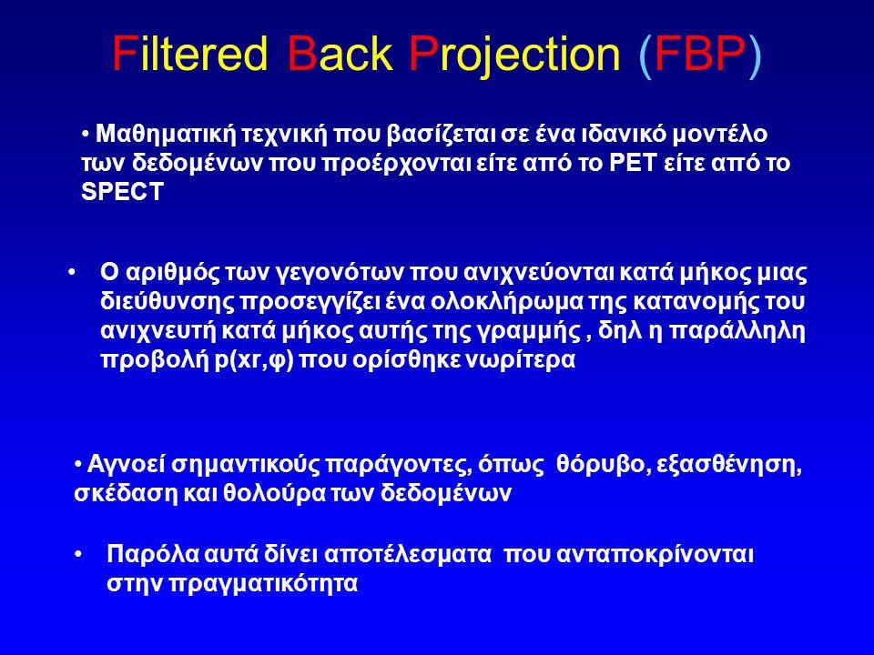 Ανακατασκευή εικόνας - Αλγόριθμοι Αναλυτική ανακατασκευή –Filtered Back Projection (FBP) Χρησμοποιείται σε πολλά εμπορικά συστήματα Επαναληπτικές μέθοδοι (IR) iterative –Maximum Likelihood Expectation Maximization (ML-EM) –Ordered Subsets Expectation Maximization (OS-EM) η πιο πιθανή δίνεται από ένα επιλεγμένο στατιστικό μοντέλο