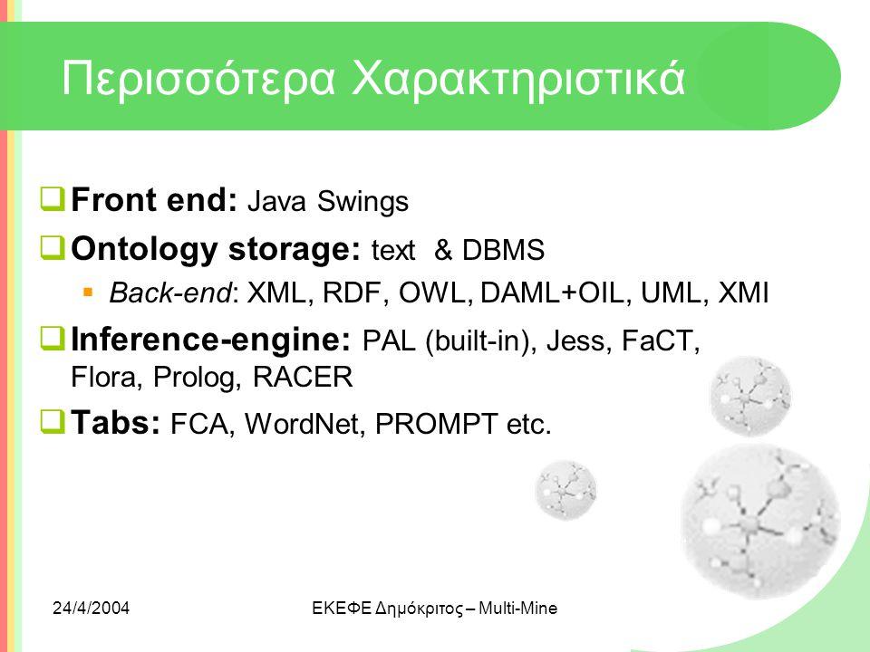 24/4/2004ΕΚΕΦΕ Δημόκριτος – Multi-Mine Περισσότερα Χαρακτηριστικά  Front end: Java Swings  Ontology storage: text & DBMS  Back-end: XML, RDF, OWL,