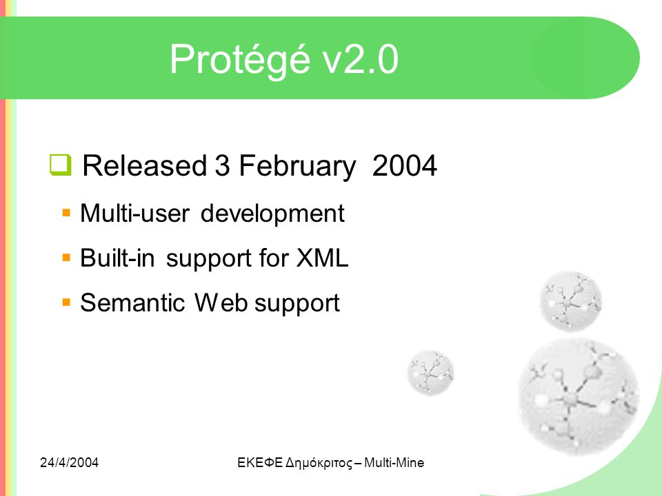 24/4/2004ΕΚΕΦΕ Δημόκριτος – Multi-Mine Protégé v2.0  Released 3 February 2004  Multi-user development  Built-in support for XML  Semantic Web supp