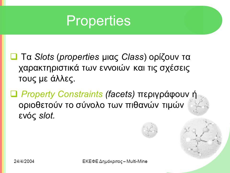 24/4/2004ΕΚΕΦΕ Δημόκριτος – Multi-Mine Properties  Τα Slots (properties μιας Class) ορίζουν τα χαρακτηριστικά των εννοιών και τις σχέσεις τους με άλλ