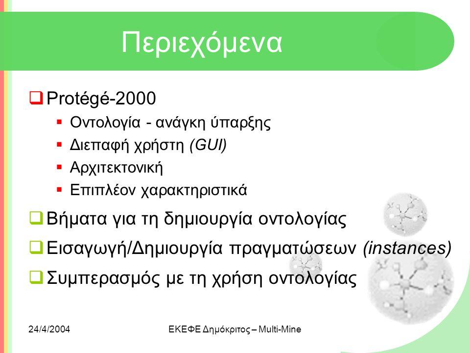 24/4/2004ΕΚΕΦΕ Δημόκριτος – Multi-Mine Περιεχόμενα  Protégé-2000  Οντολογία - ανάγκη ύπαρξης  Διεπαφή χρήστη (GUI)  Αρχιτεκτονική  Επιπλέον χαρακ