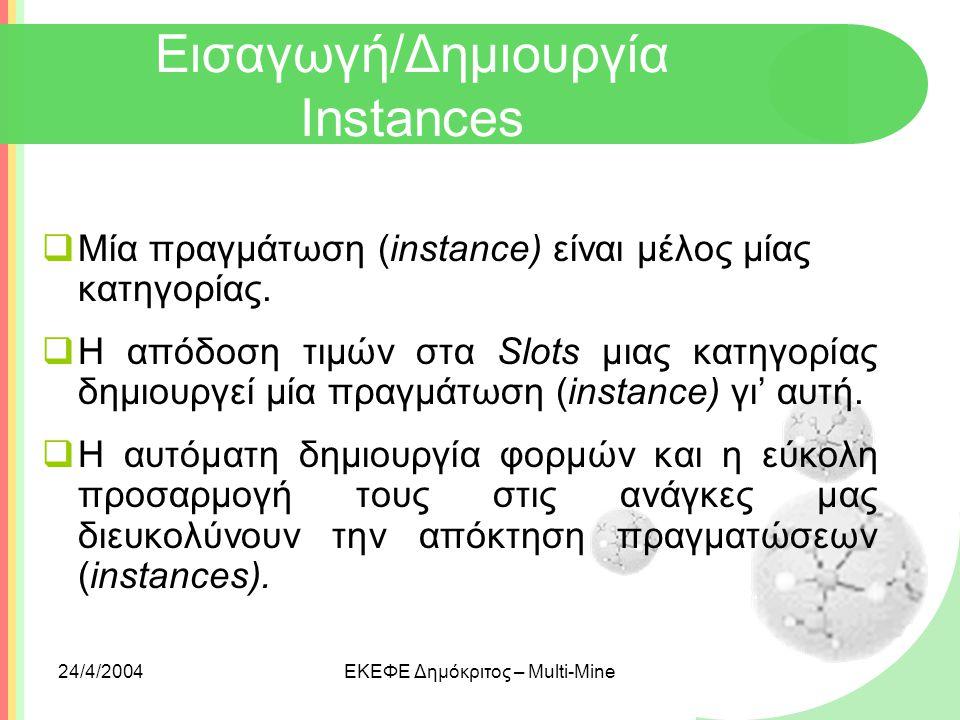 24/4/2004ΕΚΕΦΕ Δημόκριτος – Multi-Mine Εισαγωγή/Δημιουργία Instances  Μία πραγμάτωση (instance) είναι μέλος μίας κατηγορίας.  Η απόδοση τιμών στα Sl