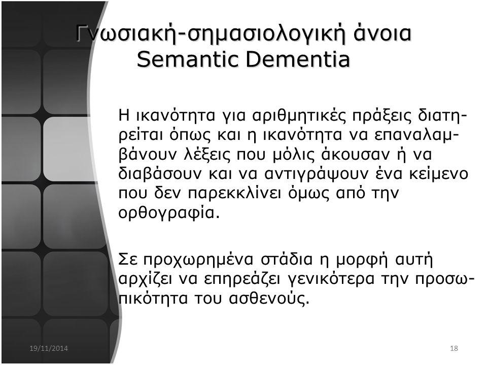 17 2. Γνωσιακή-σημασιολογική άνοια Semantic Dementia Ο ασθενής χάνει προοδευτικά την σημασία των εννοιών αυτού του κόσμου Απώλεια της γνωσιακής και συ