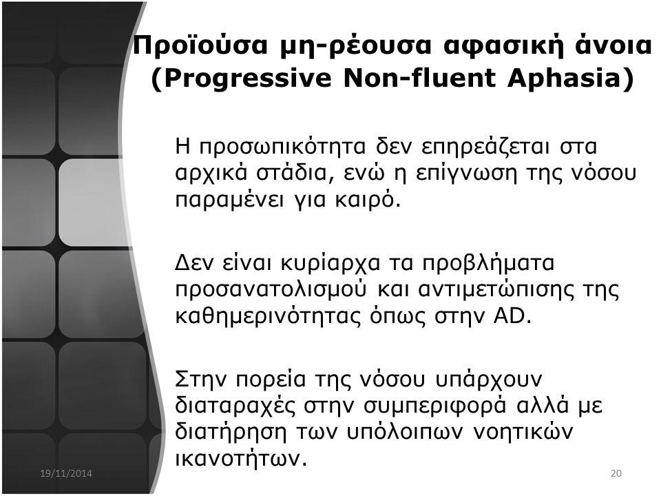 19 3. Προϊούσα μη-ρέουσα αφασική άνοια (Progressive Non-fluent Aphasia) Προσβολή πρωταρχικά της ομιλίας, με δυσκολία στην εύρεση των λέξεων, δυσκολία
