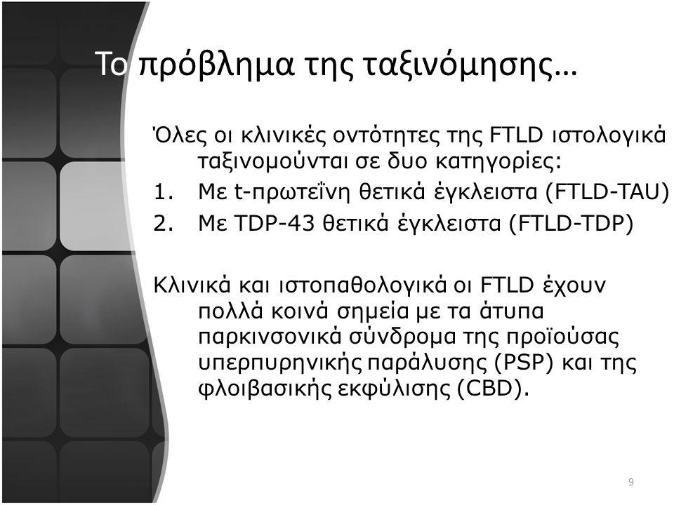 9 Το πρόβλημα της ταξινόμησης… Όλες οι κλινικές οντότητες της FTLD ιστολογικά ταξινομούνται σε δυο κατηγορίες: 1.Με t-πρωτεΐνη θετικά έγκλειστα (FTLD-TAU) 2.Mε TDP-43 θετικά έγκλειστα (FTLD-TDP) Κλινικά και ιστοπαθολογικά οι FTLD έχουν πολλά κοινά σημεία με τα άτυπα παρκινσονικά σύνδρομα της προϊούσας υπερπυρηνικής παράλυσης (PSP) και της φλοιβασικής εκφύλισης (CBD).