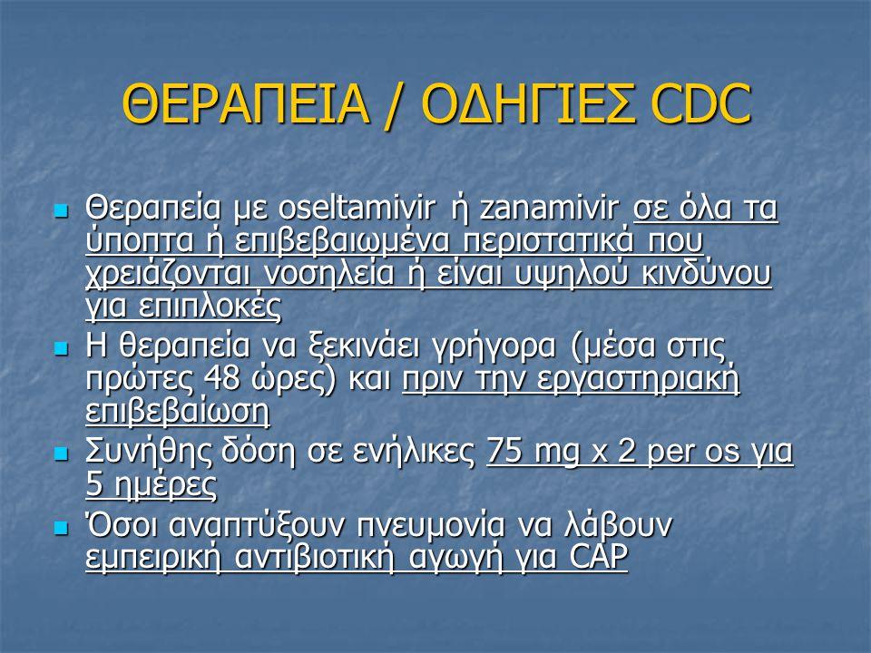 ΘΕΡΑΠΕΙΑ / ΟΔΗΓΙΕΣ CDC Θεραπεία με oseltamivir ή zanamivir σε όλα τα ύποπτα ή επιβεβαιωμένα περιστατικά που χρειάζονται νοσηλεία ή είναι υψηλού κινδύν