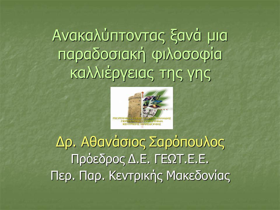 Ανακαλύπτοντας ξανά μια παραδοσιακή φιλοσοφία καλλιέργειας της γης Δρ. Αθανάσιος Σαρόπουλος Πρόεδρος Δ.Ε. ΓΕΩΤ.Ε.Ε. Περ. Παρ. Κεντρικής Μακεδονίας