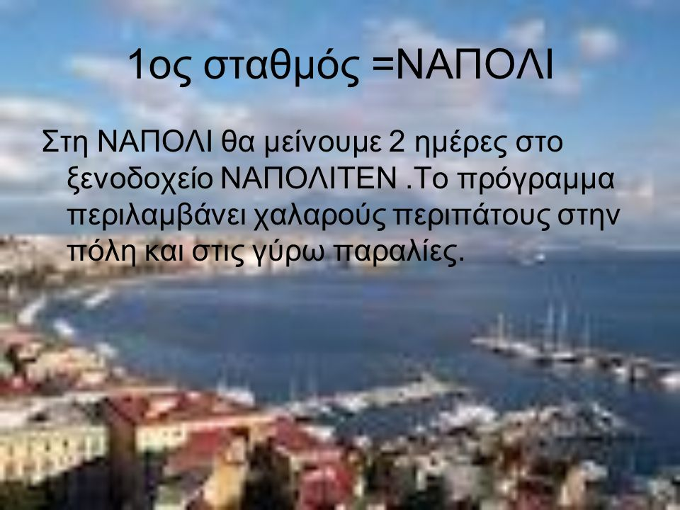1ος σταθμός =ΝΑΠΟΛΙ Στη ΝΑΠΟΛΙ θα μείνουμε 2 ημέρες στο ξενοδοχείο ΝΑΠΟΛΙΤΕΝ.Το πρόγραμμα περιλαμβάνει χαλαρούς περιπάτους στην πόλη και στις γύρω παραλίες.
