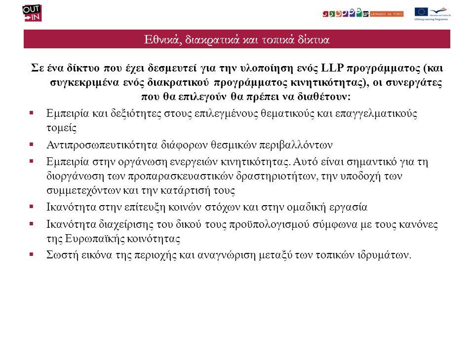 Εθνικά, διακρατικά και τοπικά δίκτυα Σε ένα δίκτυο που έχει δεσμευτεί για την υλοποίηση ενός LLP προγράμματος (και συγκεκριμένα ενός διακρατικού προγράμματος κινητικότητας), οι συνεργάτες που θα επιλεγούν θα πρέπει να διαθέτουν:  Εμπειρία και δεξιότητες στους επιλεγμένους θεματικούς και επαγγελματικούς τομείς  Αντιπροσωπευτικότητα διάφορων θεσμικών περιβαλλόντων  Εμπειρία στην οργάνωση ενεργειών κινητικότητας.