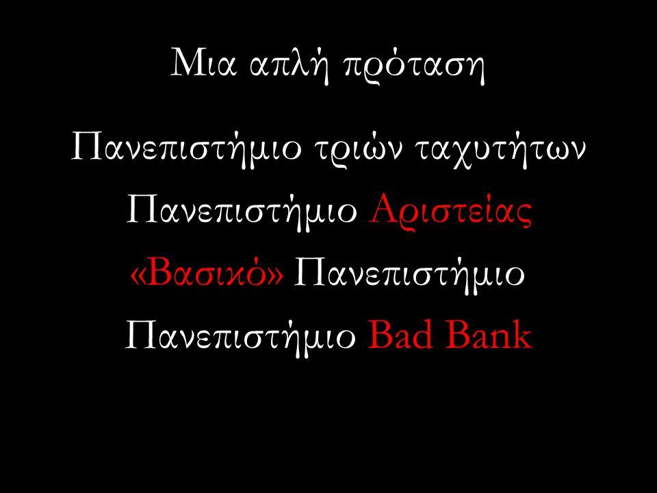 Μια απλή πρόταση Πανεπιστήμιο τριών ταχυτήτων Πανεπιστήμιο Αριστείας «Βασικό» Πανεπιστήμιο Πανεπιστήμιο Bad Bank