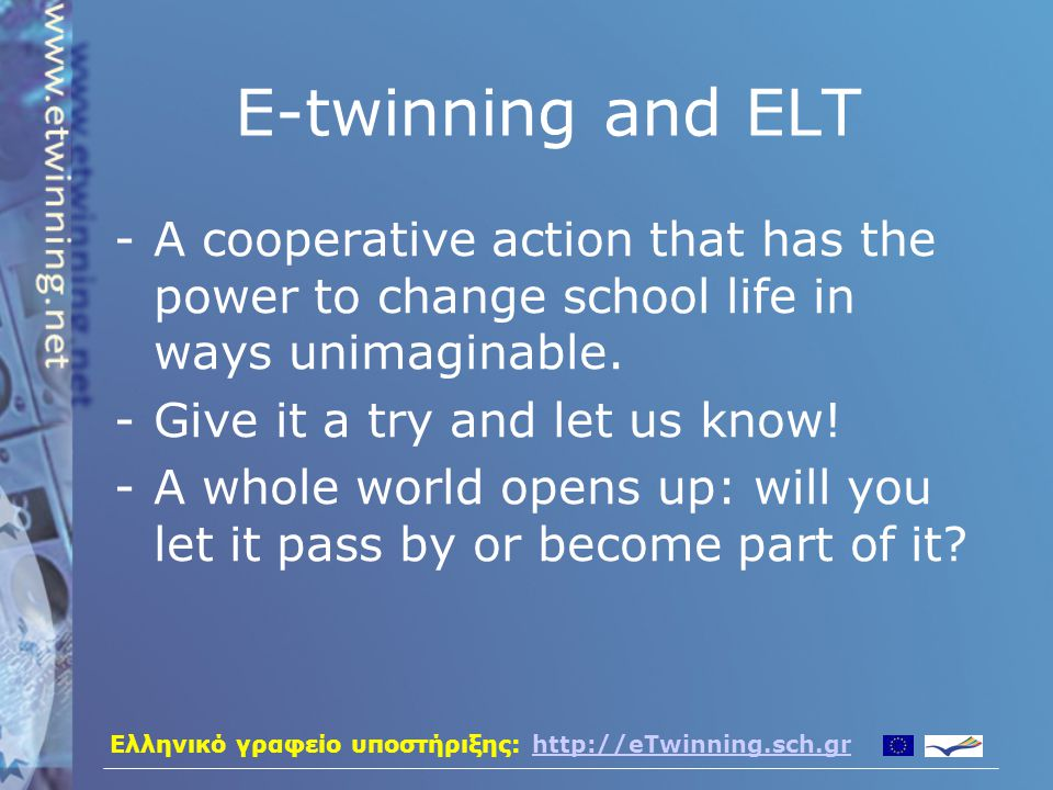 Ελληνικό γραφείο υποστήριξης: http://eTwinning.sch.grhttp://eTwinning.sch.gr E-twinning and ELT -A cooperative action that has the power to change school life in ways unimaginable.