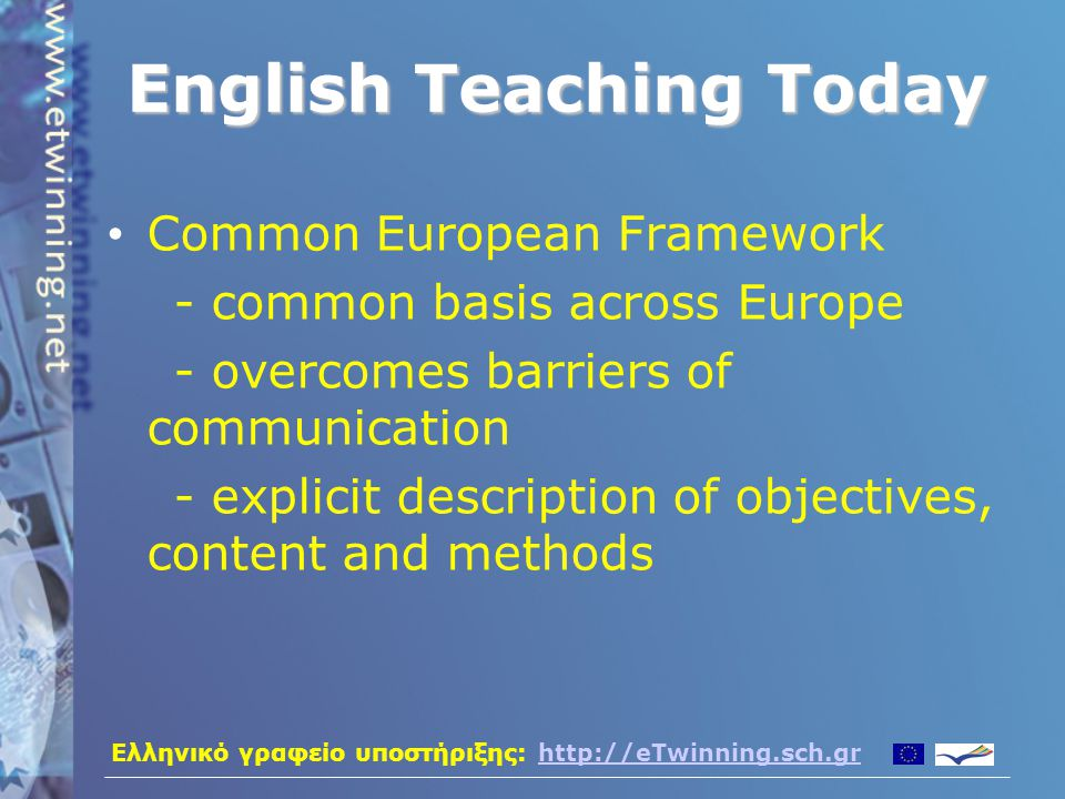 Ελληνικό γραφείο υποστήριξης: http://eTwinning.sch.grhttp://eTwinning.sch.gr English Teaching Today Common European Framework - common basis across Europe - overcomes barriers of communication - explicit description of objectives, content and methods