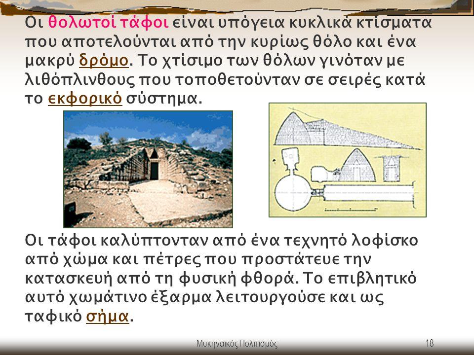 Μυκηναϊκός Πολιτισμός18 Οι θολωτοί τάφοι είναι υπόγεια κυκλικά κτίσματα που αποτελούνται από την κυρίως θόλο και ένα μακρύ δρόμο. Το χτίσιμο των θόλων