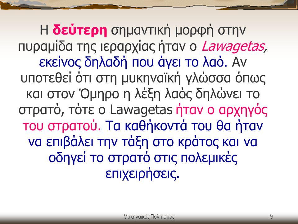 Μυκηναϊκός Πολιτισμός9 Η δεύτερη σημαντική μορφή στην πυραμίδα της ιεραρχίας ήταν ο Lawagetas, εκείνος δηλαδή που άγει το λαό. Αν υποτεθεί ότι στη μυκ