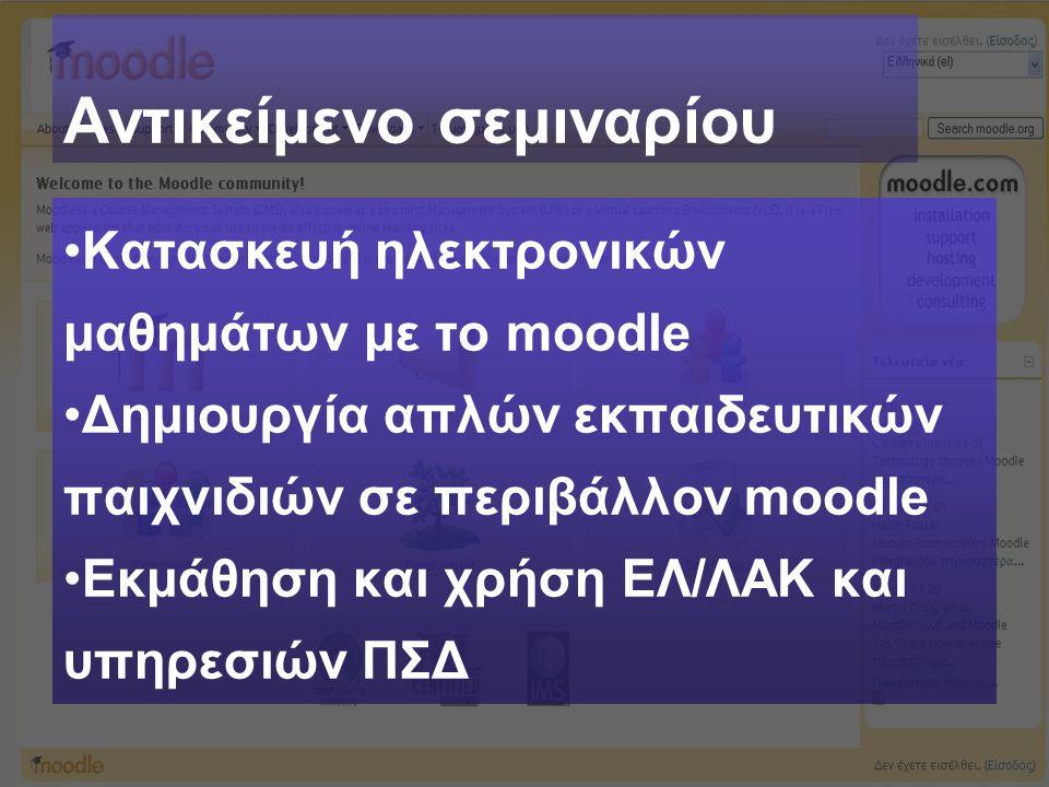 Αντικείμενο σεμιναρίου Κατασκευή ηλεκτρονικών μαθημάτων με το moodle Δημιουργία απλών εκπαιδευτικών παιχνιδιών σε περιβάλλον moodle Εκμάθηση και χρήση ΕΛ/ΛΑΚ και υπηρεσιών ΠΣΔ