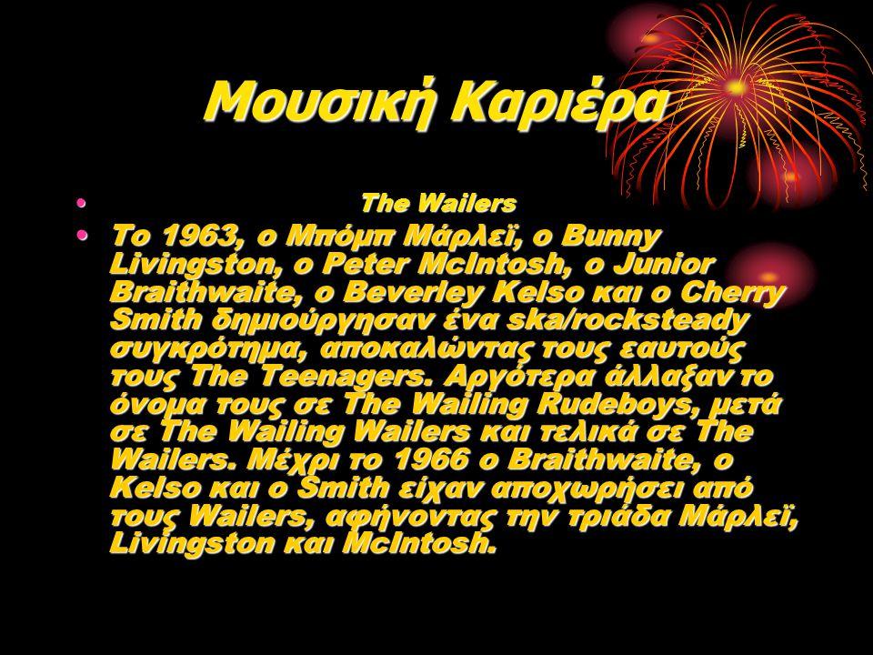 Μουσική Καριέρα Μουσική Καριέρα The Wailers The Wailers Το 1963, ο Μπόμπ Μάρλεϊ, ο Bunny Livingston, ο Peter McIntosh, ο Junior Braithwaite, ο Beverle