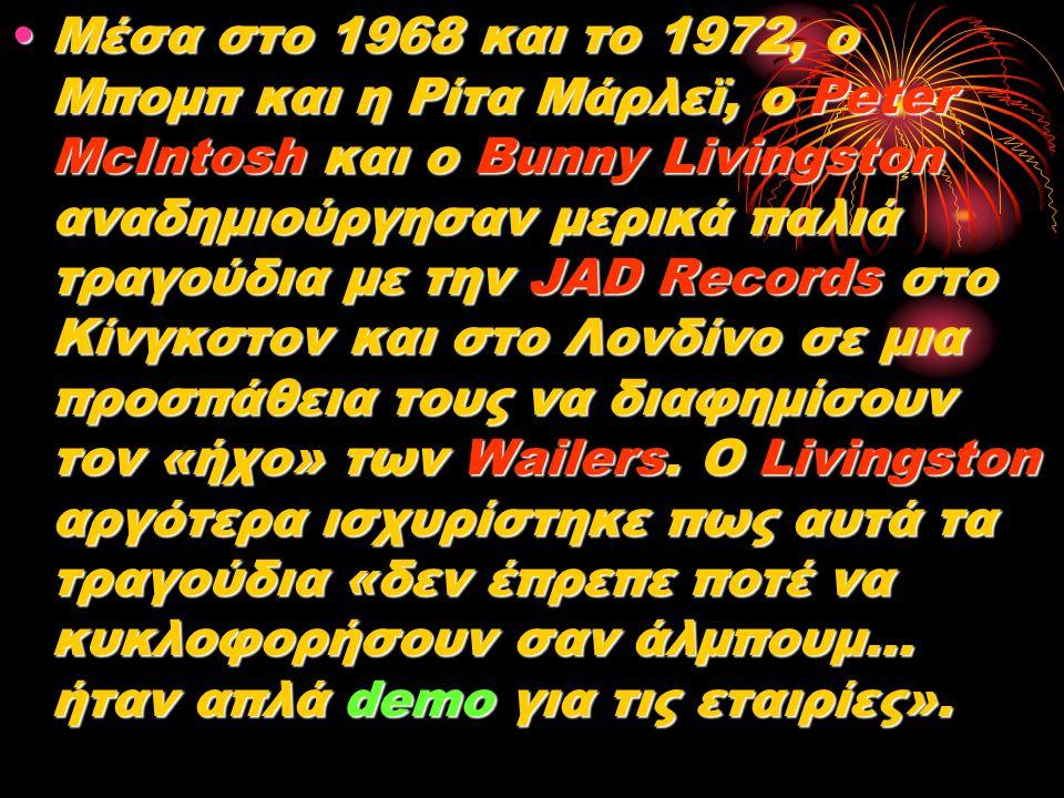 Μέσα στο 1968 και το 1972, ο Μπομπ και η Ρίτα Μάρλεϊ, ο Peter McIntosh και ο Bunny Livingston αναδημιούργησαν μερικά παλιά τραγούδια με την JAD Record