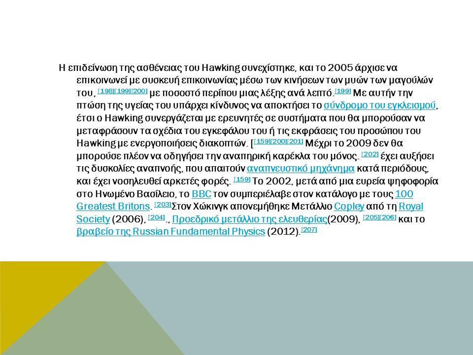 Η επιδείνωση της ασθένειας του Hawking συνεχίστηκε, και το 2005 άρχισε να επικοινωνεί με συσκευή επικοινωνίας μέσω των κινήσεων των μυών των μαγούλών του, [198][199][200] με ποσοστό περίπου μιας λέξης ανά λεπτό.