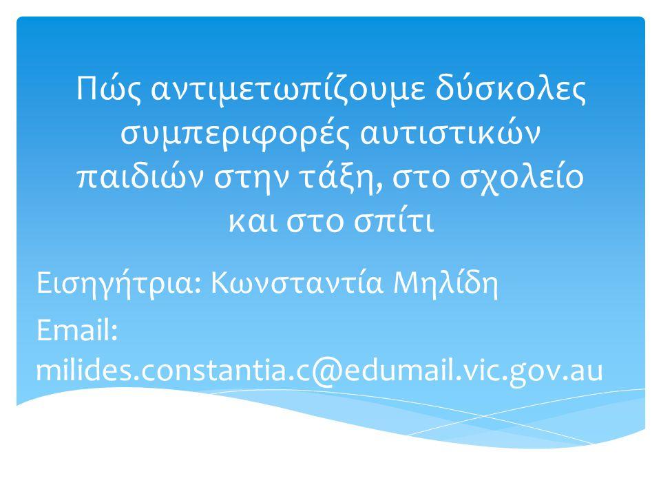 Πώς αντιμετωπίζουμε δύσκολες συμπεριφορές αυτιστικών παιδιών στην τάξη, στο σχολείο και στο σπίτι Εισηγήτρια: Κωνσταντία Μηλίδη Εmail: milides.constantia.c@edumail.vic.gov.au