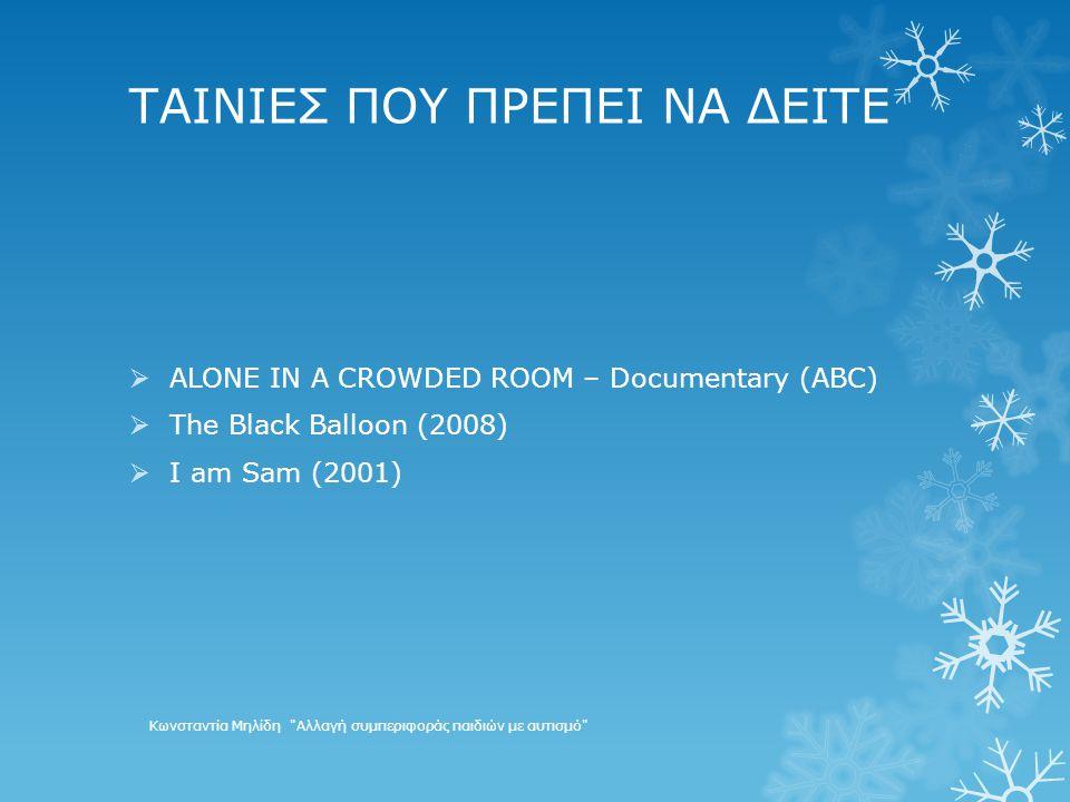 ΤΑΙΝΙΕΣ ΠΟΥ ΠΡΕΠΕΙ ΝΑ ΔΕΙΤΕ  ALONE IN A CROWDED ROOM – Documentary (ABC)  The Black Balloon (2008)  I am Sam (2001) Κωνσταντία Μηλίδη Αλλαγή συμπεριφοράς παιδιών με αυτισμό