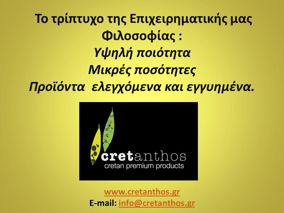 Το τρίπτυχο της Επιχειρηματικής μας Φιλοσοφίας : Υψηλή ποιότητα Μικρές ποσότητες Προϊόντα ελεγχόμενα και εγγυημένα. www.cretanthos.gr E-mail: info@cre