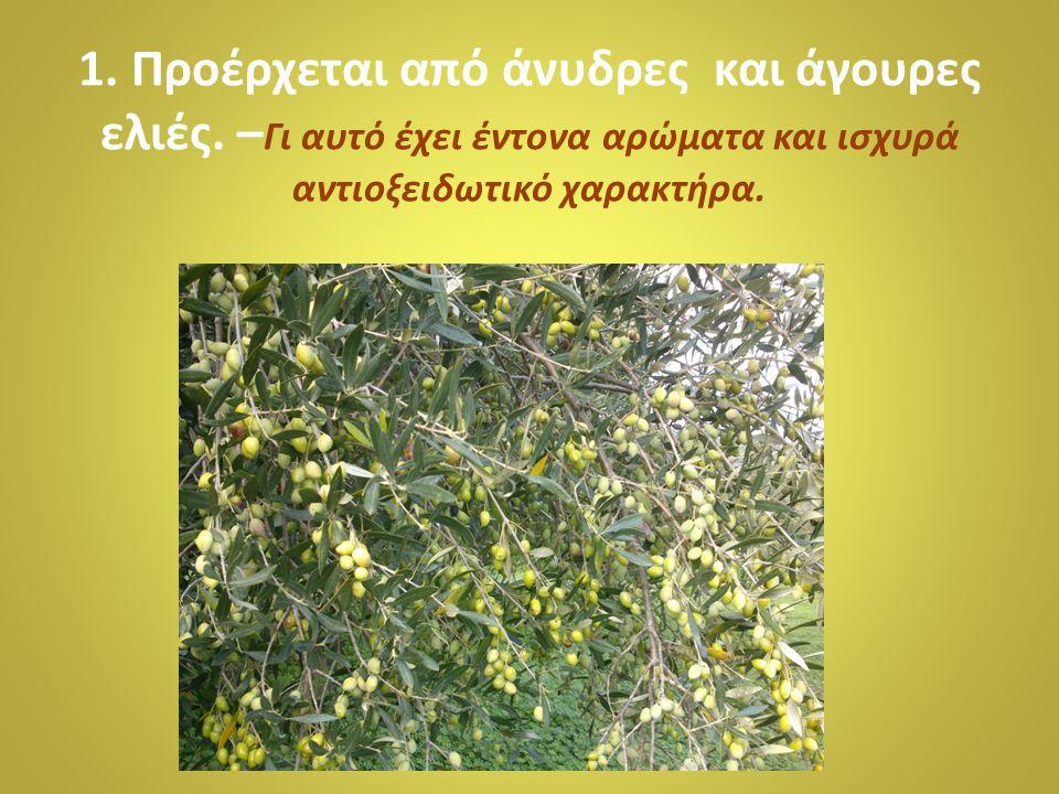 1. Προέρχεται από άνυδρες και άγουρες ελιές. – Γι αυτό έχει έντονα αρώματα και ισχυρά αντιοξειδωτικό χαρακτήρα.