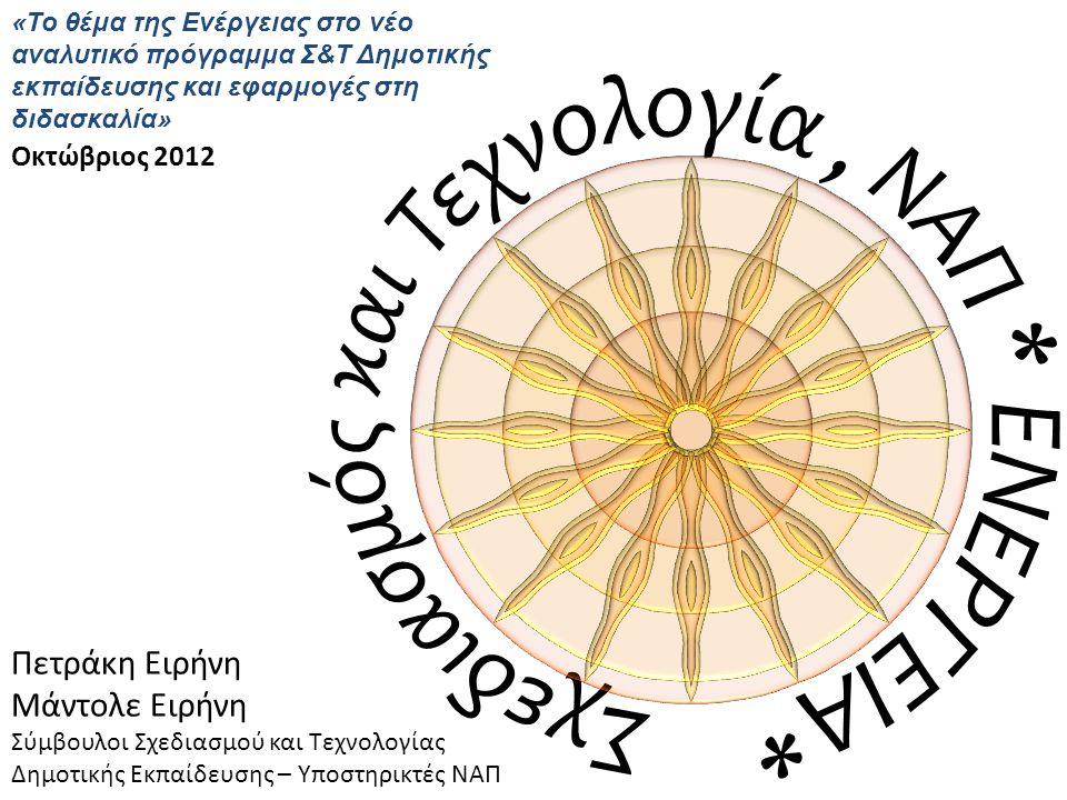 Πετράκη Ειρήνη Μάντολε Ειρήνη Σύμβουλοι Σχεδιασμού και Τεχνολογίας Δημοτικής Εκπαίδευσης – Υποστηρικτές ΝΑΠ Οκτώβριος 2012 «Το θέμα της Ενέργειας στο