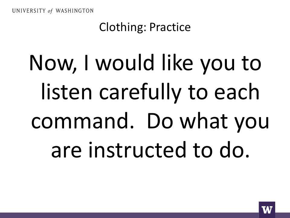 Clothing: Practice Now, I would like you to listen carefully to each command.