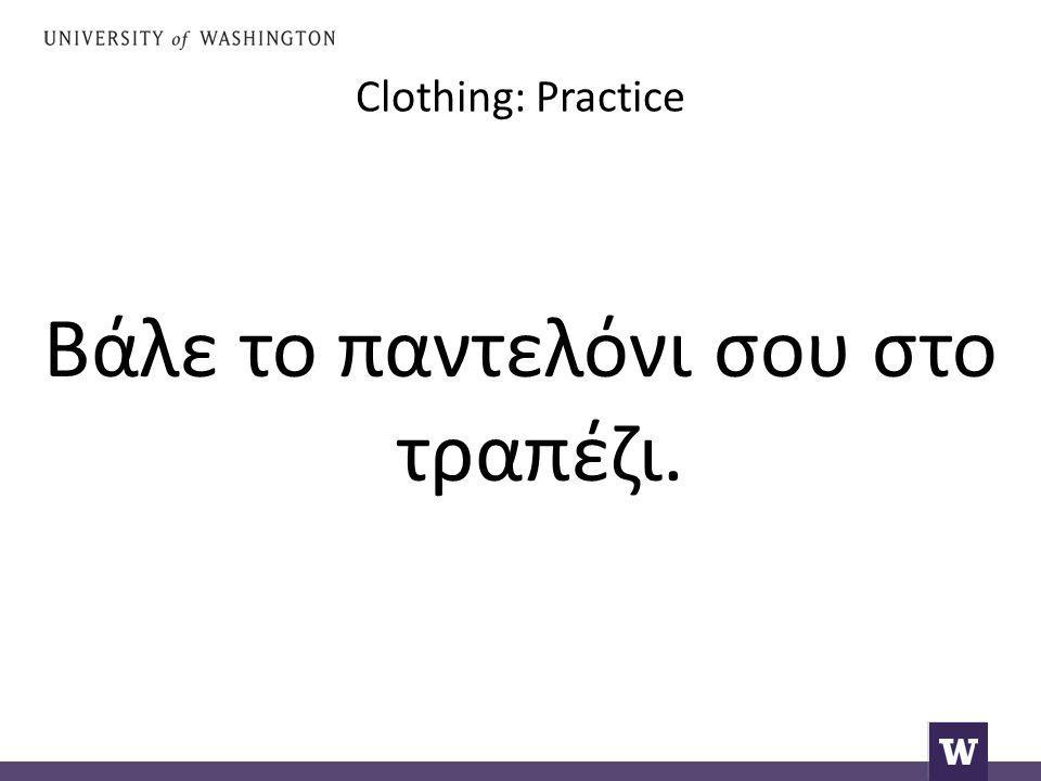Clothing: Practice Βάλε το παντελόνι σου στο τραπέζι.