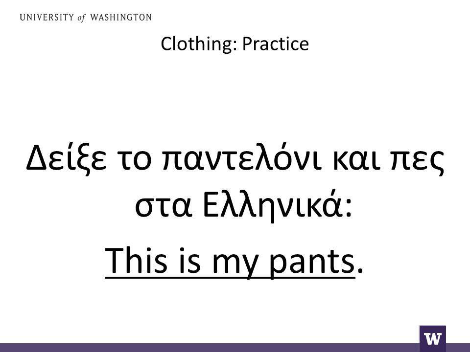 Clothing: Practice Δείξε το παντελόνι και πες στα Ελληνικά: This is my pants.