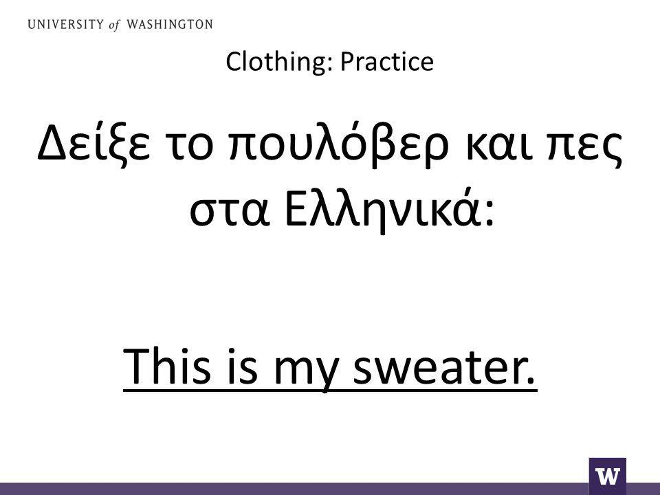 Clothing: Practice Δείξε το πουλόβερ και πες στα Ελληνικά: This is my sweater.