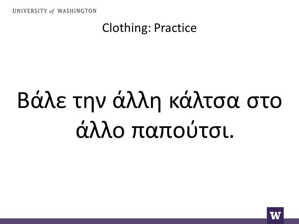 Clothing: Practice Βάλε την άλλη κάλτσα στο άλλο παπούτσι.