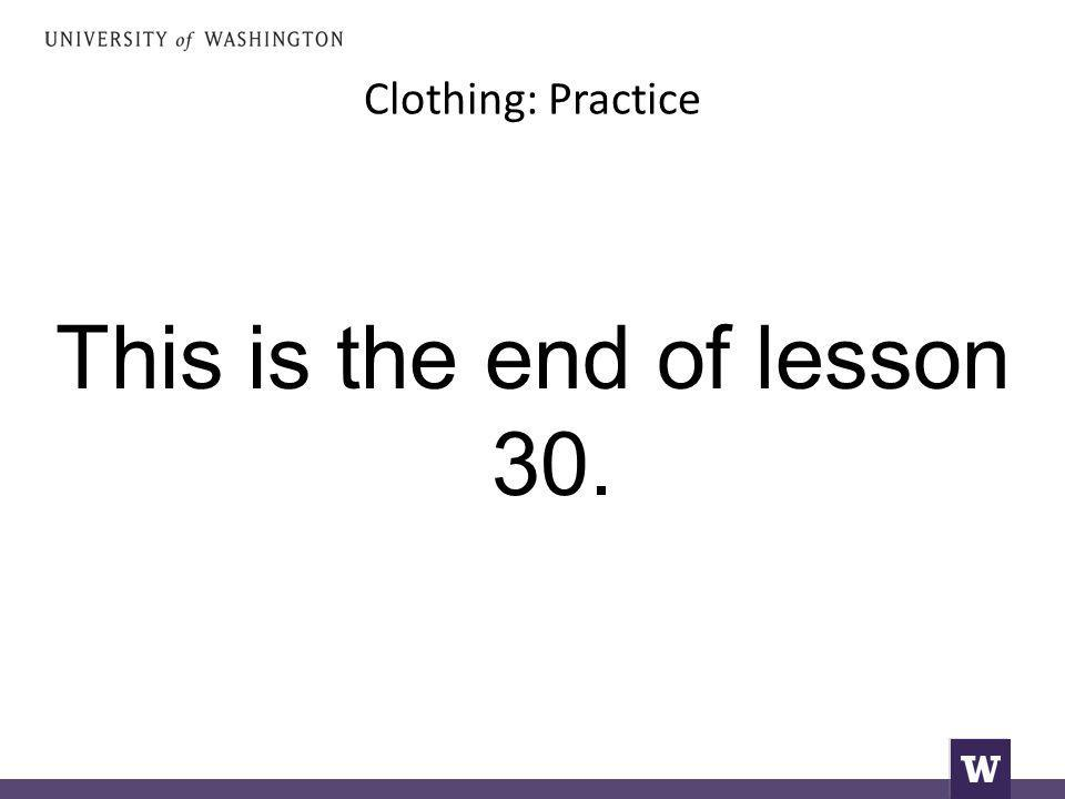 Clothing: Practice This is the end of lesson 30.