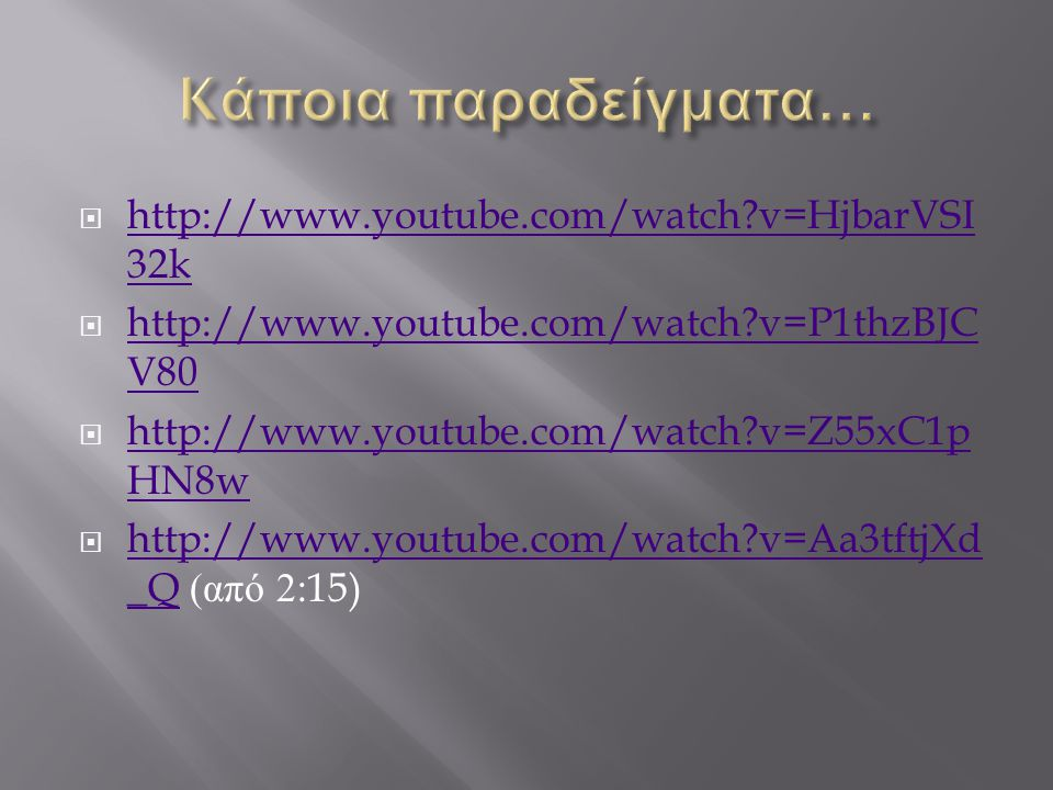  http://www.youtube.com/watch v=HjbarVSI 32k http://www.youtube.com/watch v=HjbarVSI 32k  http://www.youtube.com/watch v=P1thzBJC V80 http://www.youtube.com/watch v=P1thzBJC V80  http://www.youtube.com/watch v=Z55xC1p HN8w http://www.youtube.com/watch v=Z55xC1p HN8w  http://www.youtube.com/watch v=Aa3tftjXd _Q ( από 2:15) http://www.youtube.com/watch v=Aa3tftjXd _Q