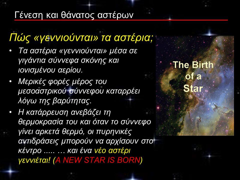 Γένεση και θάνατος αστέρων Πώς «γεννιούνται» τα αστέρια; Τα αστέρια «γεννιούνται» μέσα σε γιγάντια σύννεφα σκόνης και ιονισμένου αερίου. Μερικές φορές