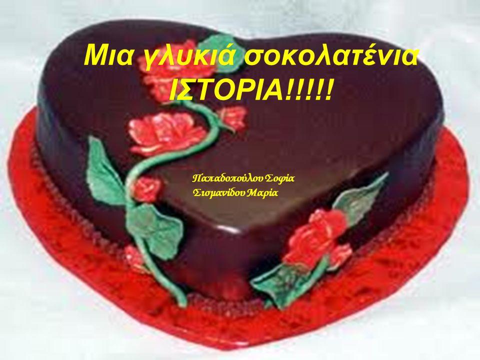Παπαδοπούλου Σοφία Σισμανίδου Μαρία Μια γλυκιά σοκολατένια ΙΣΤΟΡΙΑ!!!!!