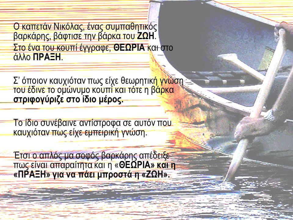 Ο καπετάν Νικόλας, ένας συμπαθητικός βαρκάρης, βάφτισε την βάρκα του ΖΩΗ. Στο ένα του κουπί έγγραφε, ΘΕΩΡΙΑ και στο άλλο ΠΡΑΞΗ. Σ' όποιον καυχιόταν πω