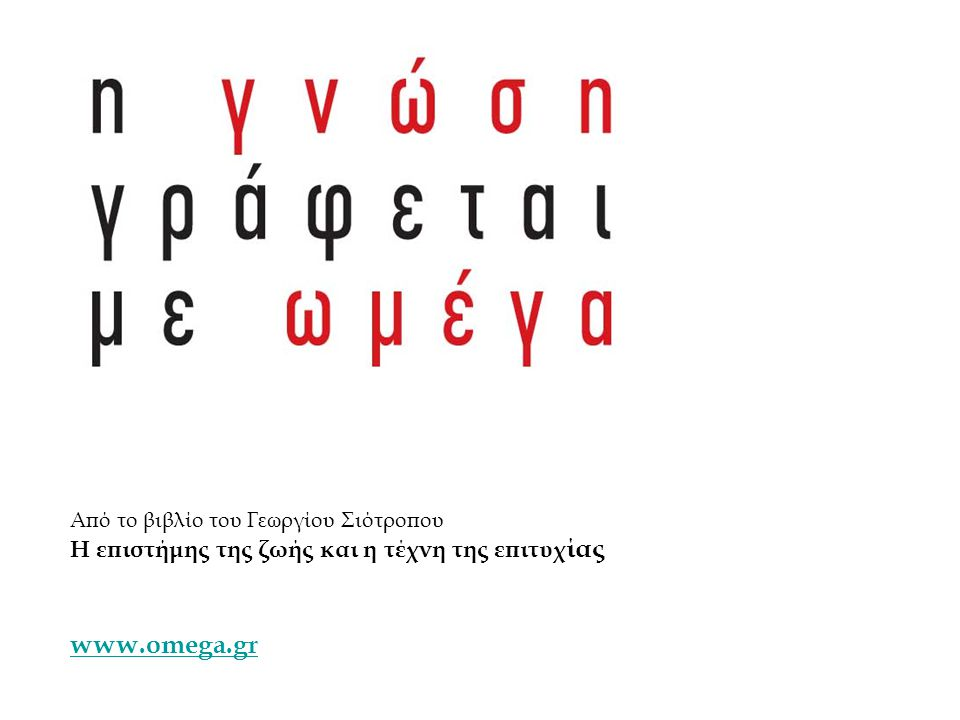 Από το βιβλίο του Γεωργίου Σιότροπου Η επιστήμης της ζωής και η τέχνη της επιτυχ ίας www.omega.gr