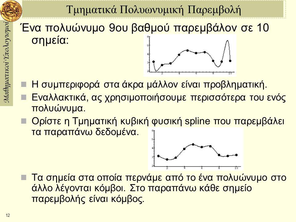 Μαθηματικοί Υπολογισμοί 12 Τμηματικά Πολυωνυμική Παρεμβολή Ένα πολυώνυμο 9ου βαθμού παρεμβάλον σε 10 σημεία: Η συμπεριφορά στα άκρα μάλλον είναι προβληματική.
