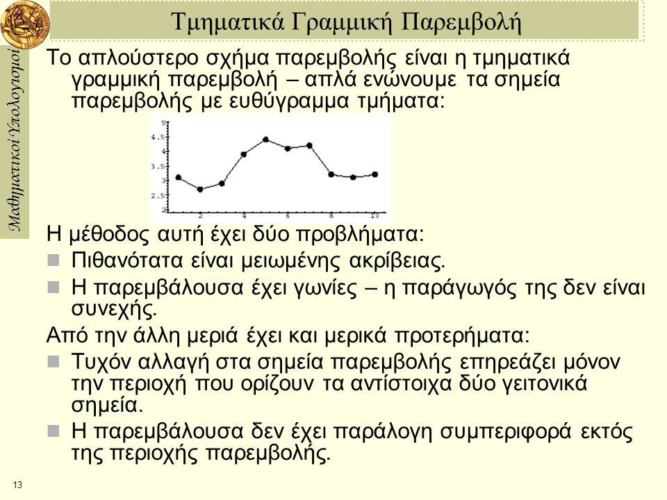 Μαθηματικοί Υπολογισμοί 13 Τμηματικά Γραμμική Παρεμβολή Το απλούστερο σχήμα παρεμβολής είναι η τμηματικά γραμμική παρεμβολή – απλά ενώνουμε τα σημεία παρεμβολής με ευθύγραμμα τμήματα: Η μέθοδος αυτή έχει δύο προβλήματα: Πιθανότατα είναι μειωμένης ακρίβειας.