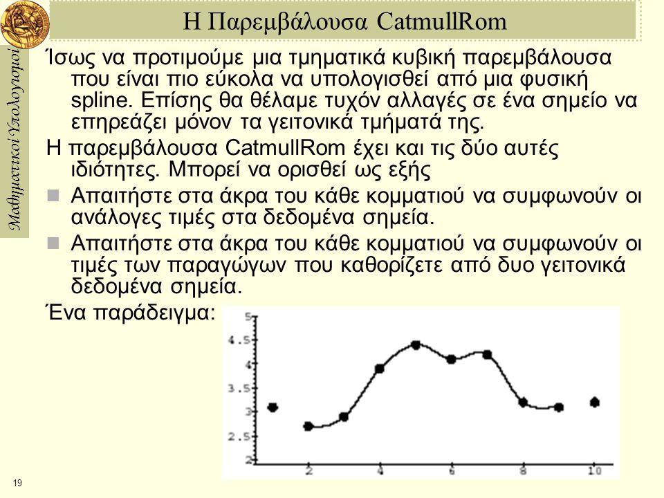 Μαθηματικοί Υπολογισμοί 19 Η Παρεμβάλουσα CatmullRom Ίσως να προτιμούμε μια τμηματικά κυβική παρεμβάλουσα που είναι πιο εύκολα να υπολογισθεί από μια