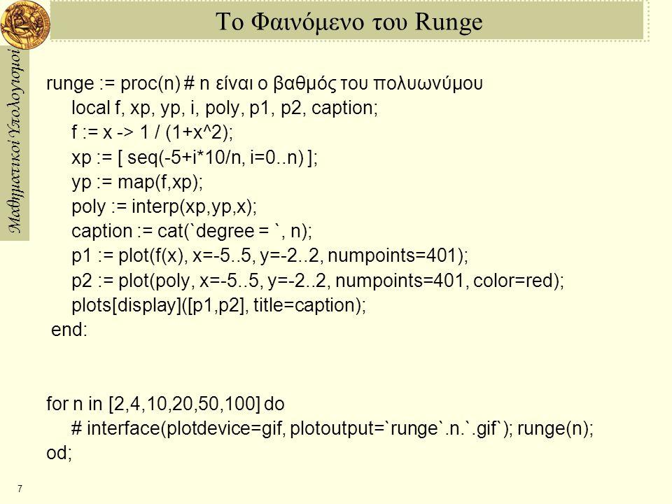 Μαθηματικοί Υπολογισμοί 7 Το Φαινόμενο του Runge runge := proc(n) # n είναι ο βαθμός του πολυωνύμου local f, xp, yp, i, poly, p1, p2, caption; f := x -> 1 / (1+x^2); xp := [ seq(-5+i*10/n, i=0..n) ]; yp := map(f,xp); poly := interp(xp,yp,x); caption := cat(`degree = `, n); p1 := plot(f(x), x=-5..5, y=-2..2, numpoints=401); p2 := plot(poly, x=-5..5, y=-2..2, numpoints=401, color=red); plots[display]([p1,p2], title=caption); end: for n in [2,4,10,20,50,100] do # interface(plotdevice=gif, plotoutput=`runge`.n.`.gif`); runge(n); od;