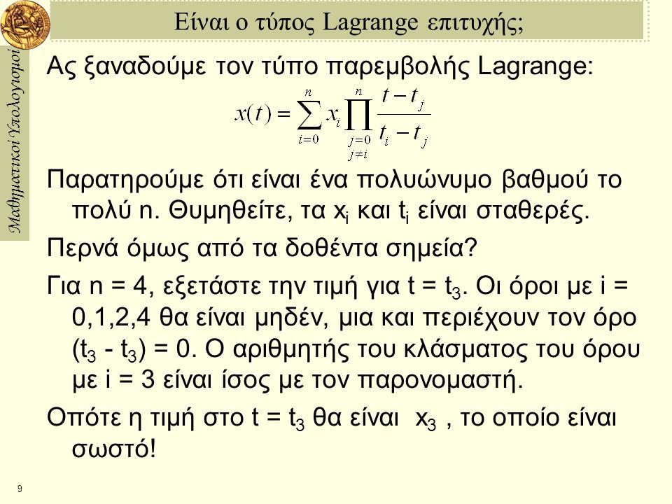 Μαθηματικοί Υπολογισμοί 10 Ένα Παράδειγμα στην Maple > ti:=[3,2,1,0,1,2]; > xi:=[12,10,5,1,3,4]; > interp(ti,xi,t); > with(plots): > pts:=plot([seq([ti[i],xi[i]],i=1..6)],style=point): > inter:=plot(interp(ti,xi,t),t=3..3): > display([pts,inter]); > ti:=[ti[],3]; > xi:=[xi[],6]; > pts2:=plot([seq([ti[i],xi[i]],i=1..7)],style=point): > inter2:=plot(interp(ti,xi,t),t=3..3): > display([pts2,inter2]);